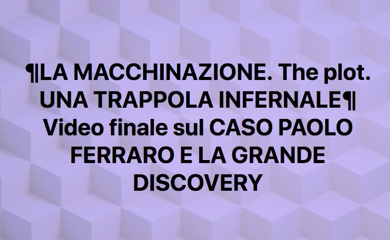 """""""LA MACCHINAZIONE The plot UNA TRAPPOLA INFERNALE"""". IL VIDEO CHE CONCLUDE LA TRATTAZIONE DEL CASO PAOLO FERRARO E DELLA GRANDEDISCOVERY"""